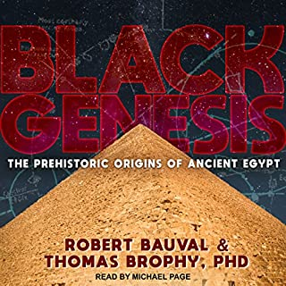 Black Genesis     The Prehistoric Origins of Ancient Egypt              By:                                                                                                                                 Robert Bauval,                                                                                        Thomas Brophy PhD                               Narrated by:                                                                                                                                 Michael Page                      Length: 10 hrs and 13 mins     10 ratings     Overall 4.5