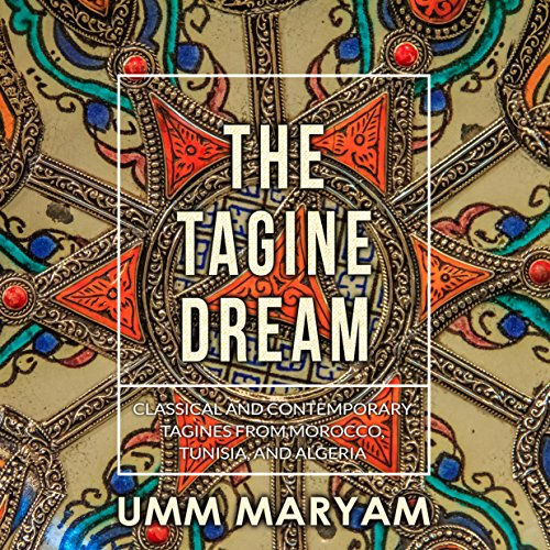 The Tagine Dream: Classical and Contemporary Tagines from Morocco, Tunisia, and Algeria