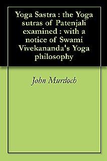 Yoga Sastra : the Yoga sutras of Patenjali examined : with a notice of Swami Vivekananda's Yoga philosophy