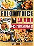 friggitrice ad aria: oltre 600 gustose ricette facili e veloci di cui non vorrai più fare a meno per mantenerti in salute senza rinunciare al gusto!| air fryer cookbook ( italian version)