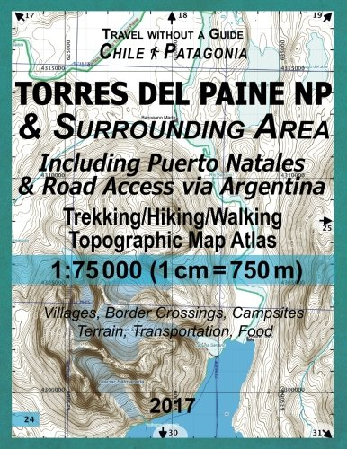 2017 Torres del Paine NP & Surrounding Area Including Puerto Natales & Road Access via Argentina Trekking/Hiking/Walking Topographic Map Atlas 1: ... Transportation, Food: Updated for 2017 All th