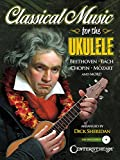 Classical Music for the Ukulele: More Than 40 of the World's Most Beautiful and Enduring Light Classic Masterpieces