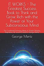 It Works - The Greatest Success Book to Think and Grow Rich with the Power of Your Subconscious Mind: The Combined Summary Ideas of Joseph Murphy Napoleon Hill and Rhj and Dr. George Mentz