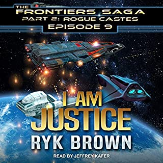 I Am Justice     Frontiers Saga, Part 2: Rogue Castes Series, Book 9              By:                                                                                                                                 Ryk Brown                               Narrated by:                                                                                                                                 Jeffrey Kafer                      Length: 10 hrs and 11 mins     32 ratings     Overall 4.9