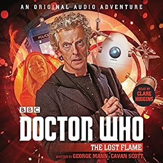 Doctor Who: The Lost Flame     12th Doctor Audio Original              De :                                                                                                                                 George Mann,                                                                                        Cavan Scott                               Lu par :                                                                                                                                 Clare Higgins                      Durée : 1 h et 16 min     Pas de notations     Global 0,0
