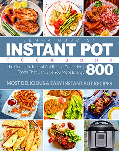 Instant Pot Cookbook: The Complete Instant Pot Recipe Collection | Foods That Can Give You More Energy 800 | Most Delicious & Easy Instant Pot Recipes