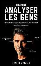 COMMENT ANALYSER LES GENS: Techniques de psychologie comportementale pour reconnaître les personnalités, déchiffrer les mi...