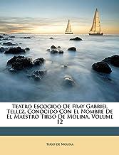 Teatro Escogido De Fray Gabriel Tellez, Conocido Con El Nombre De El Maestro Tirso De Molina, Volume 12