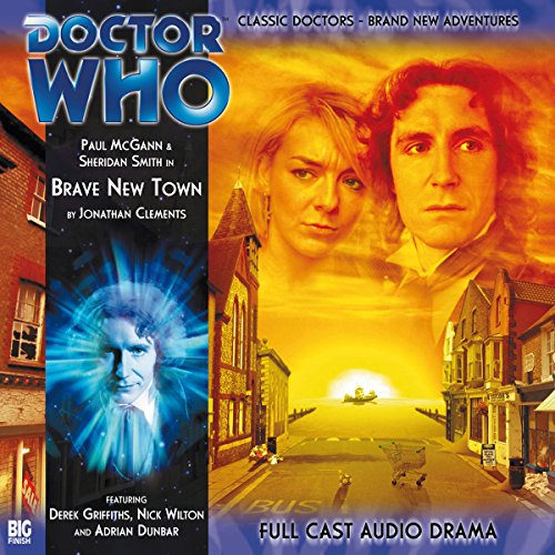 Brave New Town     Doctor Who: The Eighth Doctor Adventures              By:                                                                                                                                 Jonathan Clements                               Narrated by:                                                                                                                                 Paul McGann,                                                                                        Sheridan Smith                      Length: 1 hr and 9 mins     4 ratings     Overall 4.5