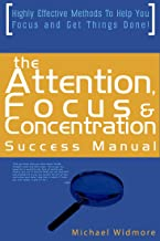 The Attention, Focus and Concentration Success Manual: Highly Effective Methods To Help You Focus and Get Things Done! (attention deficit,concentration,concentration ... excellence,focus on task,focus daniel go)