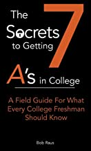 The 7 Secrets to Getting A's in College: A Field Guide for What Every College Freshman Should Know