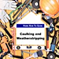 Caulking and Weatherstripping - Home How to Guide
