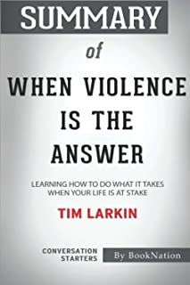 Summary of When Violence is the Answer: Learning How to do What it Takes When Your Life is at Stake by Tim Larkin: Convers...