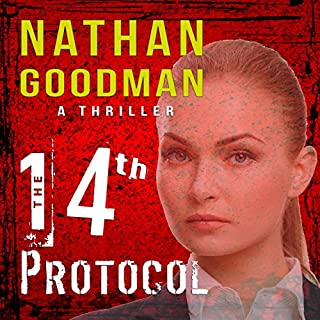 The Fourteenth Protocol     An FBI Terrorism Thriller, Book 1              Written by:                                                                                                                                 Nathan A. Goodman                               Narrated by:                                                                                                                                 Bill Fike                      Length: 11 hrs and 40 mins     Not rated yet     Overall 0.0