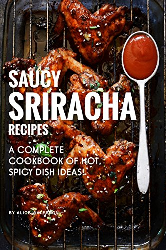 Saucy Sriracha Recipes: A Complete Cookbook of HOT, Spicy Dish Ideas! (English Edition)