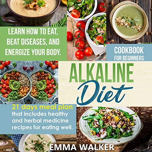 Amazon Com Alkaline Diet Cookbook For Beginners 21 Days Meal Plan That Includes Healthy And Herbal Medicine Recipes For Eating Well Learn How To Eat Beat Diseases And Energize Your Body Audible