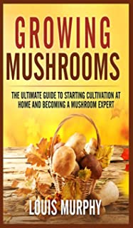 Growing Mushrooms: The Ultimate Guide to Starting Cultivation at Home and Becoming a Mushroom Expert