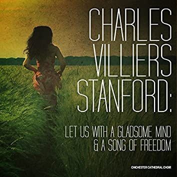 Charles Villiers Stanford: Let Us with a Gladsome Mind & A Song of Freedom