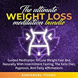 The Ultimate Weight Loss Meditation Bundle: Guided Meditation to Lose Weight Fast and Naturally, with Intermittent Fasting, The Keto Diet, Hypnosis and Daily Affirmations