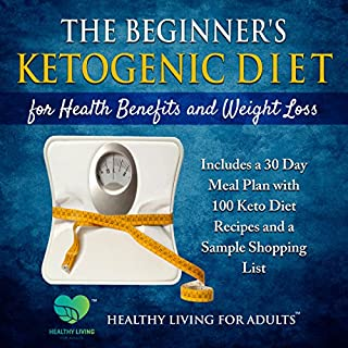 The Beginner's Ketogenic Diet for Health Benefits and Weight Loss: Includes a 30 Day Meal Plan with 100 Keto Diet Recipes, and a Sample Shopping List                   By:                                                                                                                                 Healthy Living for Adults                               Narrated by:                                                                                                                                 Healthy Living for Adults                      Length: 3 hrs and 39 mins     2 ratings     Overall 3.5