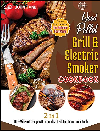 Wood Pellet Grill and Electric Smoker Cookbook [2 in 1]: 100+ Vibrant Recipes You Need to Grill to Make Them Smile (The Butcher Boot Camp)