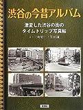 渋谷の今昔アルバム: 激変した渋谷の街のタイムトリップ写真帖