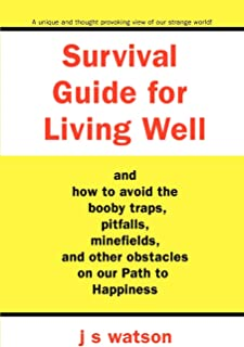 Survival Guide for Living Well: and How to Avoid the Booby Traps, Pitfalls, Minefields and Other Obstacles on Our Path to ...