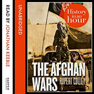 The Afghan Wars: History in an Hour                   By:                                                                                                                                 Rupert Colley                               Narrated by:                                                                                                                                 Jonathan Keeble                      Length: 1 hr and 26 mins     4 ratings     Overall 4.3