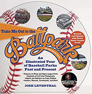 Take Me Out to the Ballpark Revised and Updated: An Illustrated Tour of Baseball Parks Past and Present Featuring Every Major League Park, Plus Minor League and Negro League Parks