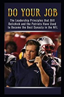 Do Your Job: The Leadership Principles that Bill Belichick and the New England Patriots Have Used to Become the Best Dynas...