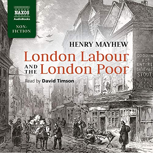 London Labour and the London Poor                   By:                                                                                                                                 Henry Mayhew                               Narrated by:                                                                                                                                 David Timson                      Length: 27 hrs and 14 mins     4 ratings     Overall 4.0