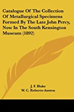 Catalogue Of The Collection Of Metallurgical Specimens Formed By The Late John Percy, Now In The South Kensington Museum (...
