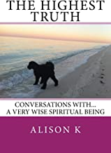 The Highest Truth: Conversations with... a very wise spiritual being