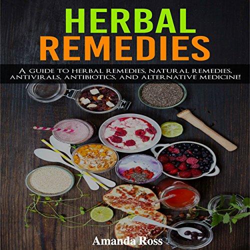 Herbal Remedies: A Guide to Herbal Remedies, Natural Remedies, Antivirals, Antibiotics and Alternative Medicine! audiobook cover art