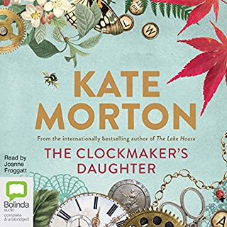The Clockmaker's Daughter                   By:                                                                                                                                 Kate Morton                               Narrated by:                                                                                                                                 Joanne Froggatt                      Length: 17 hrs and 3 mins     412 ratings     Overall 4.4