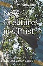 New Creatures in Christ: A History of New Life Evangelistic Center, Book 1 (NLEC History)