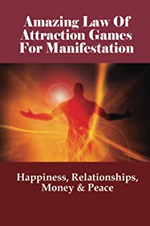 Amazing Law Of Attraction Games For Manifestation: Happiness, Relationships, Money & Peace: Understanding The Law Of Attra...