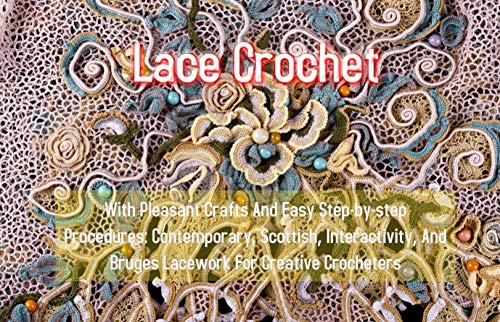 Lace Crochet With Pleasant Crafts And Easy Step-by-step Procedures: Contemporary, Scottish, Interactivity, And Bruges Lacework For Creative Crocheters (English Edition)