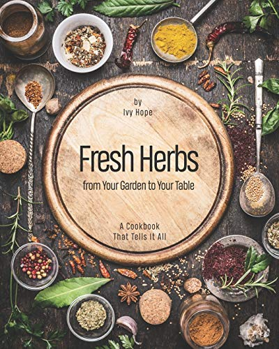 Fresh Herbs from Your Garden to Your Table: A Cookbook That Tells It All