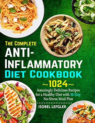 The Complete AntiInflammatory Diet Cookbook: ~1024~ Amazingly Delicious Recipes for a Healthy Diet with 30 Day No-Stress Meal Plan (English Edition)