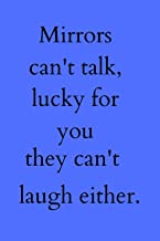 "Mirrors can't talk, lucky for you they can't laugh either.: Lined Blank Funny and sarcastic Notebook / 6""x9"", 110 pages"