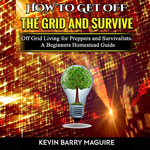 How to Get off The Grid and Survive: Off Grid Living for Preppers and Survivalists - A Beginners Homestead Guide audiobook cover art