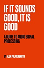 If It Sounds Good, It Is Good: A Guide to Audio Signal Processing PDF