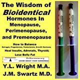 The Wisdom of Bioidentical Hormones in Menopause, Perimenopause, and Premenopause: How to Balance Estrogen, Progesterone, Testosterone, Growth Hormone; Heal Insulin, Adrenals, Thyroid; Lose Belly Fat