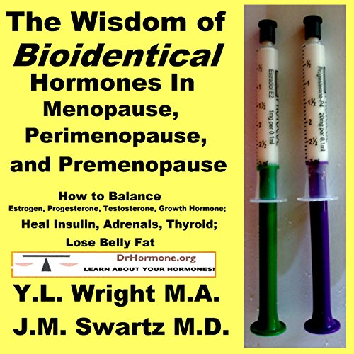 The Wisdom of Bioidentical Hormones in Menopause, Perimenopause, and Premenopause: How to Balance Estrogen, Progesterone, Testosterone, Growth Hormone; Heal Insulin, Adrenals, Thyroid; Lose Belly Fat                   By:                                                                                                                                 Y.L. Wright M.A.,                                                                                        J.M. Swartz M.D.                               Narrated by:                                                                                                                                 Y.L. Wright M.A.                      Length: 4 hrs and 45 mins     14 ratings     Overall 4.2