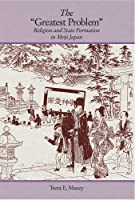 """The """"Greatest Problem"""": Religion and State Formation in Meiji Japan (Harvard East Asian Monographs)"""