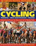 Complete Practical Encyclopedia of Cycling: Everything You Need to Know about Cycling for Fitness and Leisure, Training for Both Sport and Competition, and the Greatest Races - Edward Pickering