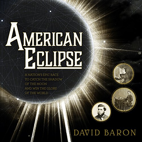 American Eclipse     A Nation's Epic Race to Catch the Shadow of the Moon and Win the Glory of the World              By:                                                                                                                                 David Baron                               Narrated by:                                                                                                                                 Jonathan Yen                      Length: 8 hrs and 38 mins     60 ratings     Overall 4.1