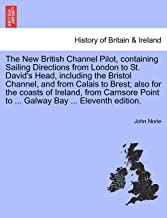 The New British Channel Pilot, containing Sailing Directions from London to St. David's Head, including the Bristol Channel, and from Calais to Brest; ... Point to ... Galway Bay ... Eleventh edition.