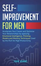 Self-Improvement for Men: Accelerate Your Career and Optimize Your Relationships by applying Emotional Intelligence, Thinking Models and Memory Techniques Used by the Rich for High Productivity